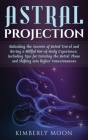 Astral Projection: Unlocking the Secrets of Astral Travel and Having a Willful Out-of-Body Experience, Including Tips for Entering the As Cover Image