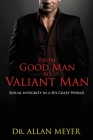 From Good Man to Valiant Man: Sexual Integrity in a Sex Crazy World Cover Image