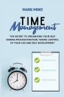 Time Management: The Secret to Organizing Your Self Ending Procrastination;taking Control of Your Life and Self Development Cover Image