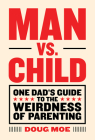 Man vs. Child: One Dad's Guide to the Weirdness of Parenting Cover Image