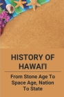 History Of Hawai'i: From Stone Age To Space Age, Nation To State: Hawaii Was Discovered By Polynesians Cover Image