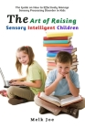 The Art of Raising Sensory Intelligent Children: The Guide on How to Effectively Manage Sensory Processing Disorder in Kids Cover Image