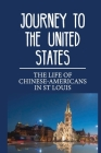 Journey To The United States: The Life Of Chinese-Americans In St Louis: Seeking A Better Life In St. Louis Cover Image