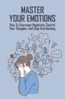Master Your Emotions: How To Overcome Negativity, Control Your Thoughts, And Stop Overthinking: Happiness For Beginners Cover Image