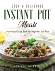 Easy and Delicious Instant Pot Meals: Nutritious Recipe Book for Beginners and Pros Cover Image