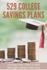 529 College Savings Plans: Getting Your Child To And Through College Debt-Free: Parents Saving For College Cover Image