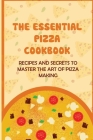 The Essential Pizza Cookbook: Recipes And Secrets To Master The Art Of Pizza Making: Healthy Simple Pizza Recipes Cover Image