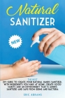 Natural Sanitizer: The Best DIY Guide to Create your Natural Hands Sanitizer, with Ingredients you Have at Home. Create Good Habits and a Cover Image