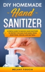 DIY Homemade Hand Sanitizer: A Simple Guide to Making Hand Sanitizer to Protect You and Your Family From Infections, Viruses, and Bacteria Cover Image