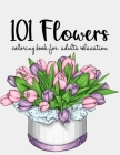 101 Flowers Coloring Book: An Adult Coloring Book with Beautiful Realistic Flowers, Bouquets, Floral Designs, Sunflowers, Roses, Leaves, Spring, Cover Image
