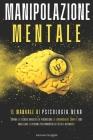 Manipolazione Mentale: Il manuale di psicologia nera: Impara le tecniche avanzate di persuasione, il linguaggio del corpo e come analizzare l Cover Image