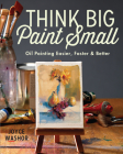 Think Big Paint Small: Oil Painting Easier, Faster and Better Cover Image