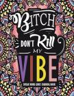 Swear Word Adult Coloring Book: Bitch Don't Kill My Vibe: A Rude Sweary Coloring Book Full of Curse Words to Relax You Cover Image