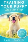 Training Your Puppy StepBy-Step A How-To Guide to Early and Positively Train Your Dog. Tips and Tricks and Effective Techniques for Different Kinds of Cover Image