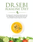 Dr. Sebi Alkaline Diet: The Ultimate Dr. Sebi Alkaline Diet Guide with over 100 Recipes to Naturally Detox the Liver, Loose Weight & Superchar Cover Image