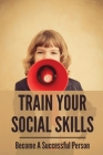 Train Your Social Skills: Become A Successful Person: Professional Communication Cover Image