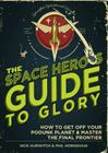 The Space Hero's Guide to Glory: How to Get Off Your Podunk Planet and Master the Final Frontier Cover Image