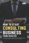 How to Start a Consulting Business From Scratch: 7 Steps for Starting a Profitable Consulting Business, Get Clients and Make Money Without a Website Cover Image
