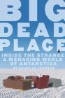 Big Dead Place: Inside the Strange and Menacing World of Antarctica Cover Image