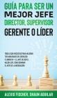 Guía para Ser un Mejor Jefe, Director, Supervisor, Gerente o Líder: Todo lo que Necesitas para Mejorar tus Habilidades de Líderazgo. 2 Libros en 1 - E Cover Image