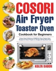 COSORI Air Fryer Toaster Oven Cookbook for Beginners: Crispy, Easy & Delicious COSORI Air Fryer Toaster Oven Recipes for Beginners & Advanced Users 30 Cover Image