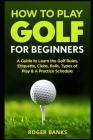 How to Play Golf For Beginners: A Guide to Learn the Golf Rules, Etiquette, Clubs, Balls, Types of Play, & A Practice Schedule Cover Image