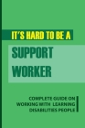 It's Hard To Be A Support Worker: Complete Guide On Working With Learning Disabilities People: Life As A Support Worker Cover Image