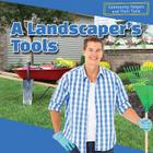 A Landscaper's Tools (Community Helpers and Their Tools) Cover Image
