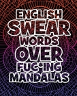 English Swear Words over Fuc*ing Mandalas: Coloring Book For Adults - Stress Relieving Swear Word Adult Coloring Book: Stress Relief Coloring Book wit Cover Image