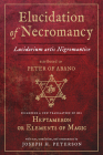 Elucidation of Necromancy Lucidarium Artis Nigromantice attributed to Peter of Abano: Including a new translation of his Heptameron or Elements of Magic With text, translation, and commentary by Joseph H. Peterson Cover Image