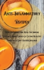 Anti-Inflammatory Recipes: Reset Inflammation, Heal the Immune System, & Boost Energy by Eating Healthy Foods with Easy Recipes Included Cover Image
