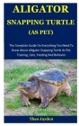 Aligator Snapping Turtle As Pet: The Complete Guide On Everything You Need To Know About Alligator Snapping Turtle As Pet, Training, Care, Feeding And Cover Image