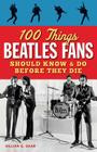 100 Things Beatles Fans Should Know & Do Before They Die (100 Things... Fans Should Know & Do Before They Die) Cover Image