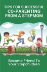 Tips For Successful Co-Parenting From A Stepmom: Become Friend To Your Stepchildren: Key For Coparenting For Stepmoms Cover Image