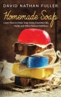 Homemade Soap: Learn How to Make Soap Using Essential Oils, Herbs and Other Natural Additives Cover Image