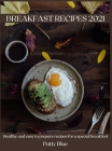 Breakfast Recipes 2021: Healthy and easy to prepare recipes for a special breakfast Cover Image