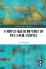 A Virtue-Based Defense of Perinatal Hospice (Routledge Annals of Bioethics) Cover Image