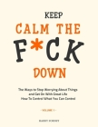 Keep Calm the F*ck Down: The Ways to Stop Worrying About Things and Get On With Great Life and How To Control What You Can Control (Volume 1) Cover Image
