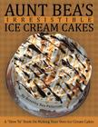 Aunt Bea's Irresistible Ice Cream Cakes: A How To Book On Making Your Own Ice Cream Cakes Cover Image