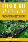 Raised Bed Gardening: The Essential Guide to Learn Everything about Raised Bed Gardens and how to Easily DIY to produce Homegrown Fresh and Cover Image