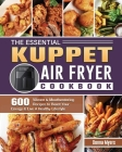 The Essential KUPPET Air Fryer Cookbook: 600 Vibrant & Mouthwatering Recipes to Boost Your Energy & Live A Healthy Lifestyle Cover Image