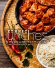 Ethnic Lunches: Re-Imagine Lunchtime with Delicious Ethnic Recipes for Lunch Cover Image