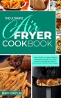 The Ultimate Air Fryer Cookbook: The Complete Beginner's Air Fryer Guide to Cook Mouth-Watering Meals for Your Friends and Family Cover Image