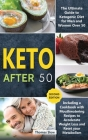 Keto After 50: The Ultimate Guide to Ketogenic Diet for Men and Women Over 50, Including a Cookbook with Mouthwatering Recipes to Acc Cover Image