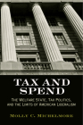 Tax and Spend: The Welfare State, Tax Politics, and the Limits of American Liberalism (Politics and Culture in Modern America) Cover Image
