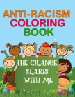 Anti-Racism Coloring Book: The Change Starts With Me - Anti Racism Books For Kids - Anti Racist Childrens Books - Antiracist Cover Image
