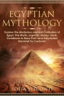 Egyptian Mythology: Explore The Mysterious Ancient Civilisation of Egypt, The Myths, Legends, History, Gods, Goddesses & More That Have Fa Cover Image