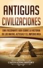 Antiguas Civilizaciones: Una Fascinante Guía sobre la Historia de los Mayas, Aztecas y el Imperio Inca Cover Image