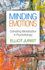 Minding Emotions: Cultivating Mentalization in Psychotherapy (Psychoanalysis and Psychological Science ) Cover Image