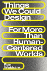 Things We Could Design: For More Than Human-Centered Worlds (Design Thinking, Design Theory) Cover Image